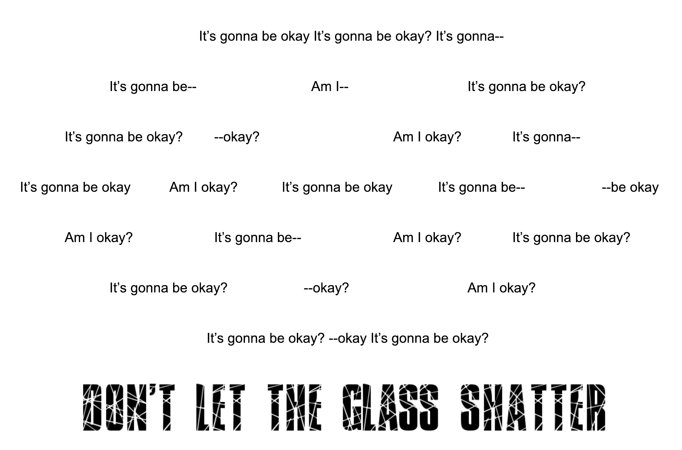 """Mixed up of the phrase """"It's gonna be okay"""" and """"Am I okay?"""" in a spiral. At the bottom in larger text, it reads """"Don't let the glass shatter."""""""
